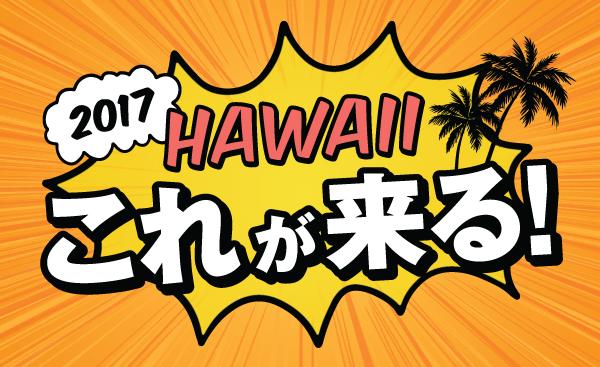 2017 ハワイ HAWAII  これが来る 流行 最新情報 新店 話題 ブーム
